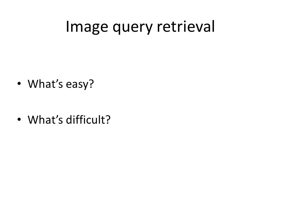 Image query retrieval What's easy? What's difficult?