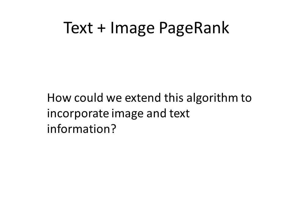 Text + Image PageRank How could we extend this algorithm to incorporate image and text information