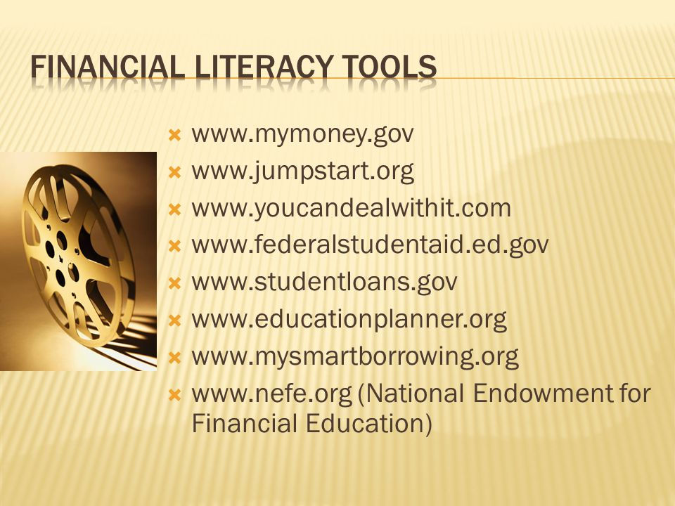  www.mymoney.gov  www.jumpstart.org  www.youcandealwithit.com  www.federalstudentaid.ed.gov  www.studentloans.gov  www.educationplanner.org  www.mysmartborrowing.org  www.nefe.org (National Endowment for Financial Education)