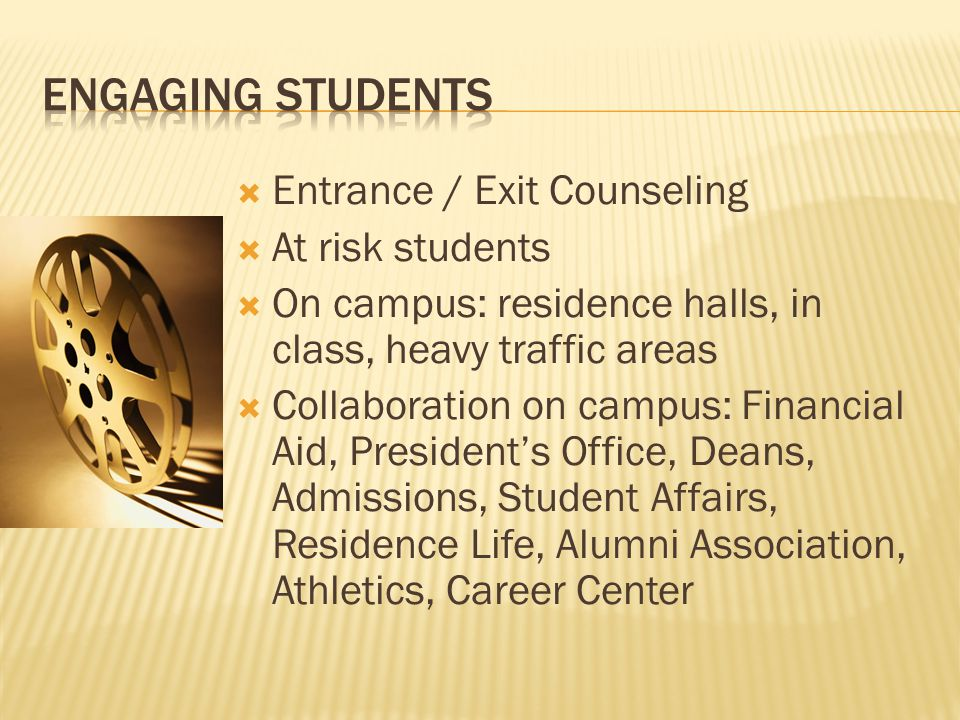  Entrance / Exit Counseling  At risk students  On campus: residence halls, in class, heavy traffic areas  Collaboration on campus: Financial Aid, President's Office, Deans, Admissions, Student Affairs, Residence Life, Alumni Association, Athletics, Career Center