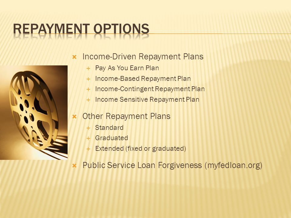  Income-Driven Repayment Plans  Pay As You Earn Plan  Income-Based Repayment Plan  Income-Contingent Repayment Plan  Income Sensitive Repayment Plan  Other Repayment Plans  Standard  Graduated  Extended (fixed or graduated)  Public Service Loan Forgiveness (myfedloan.org)