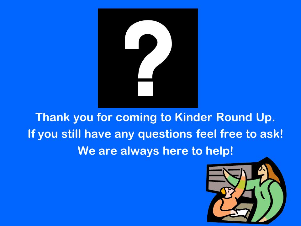 Thank you for coming to Kinder Round Up. If you still have any questions feel free to ask! We are always here to help!