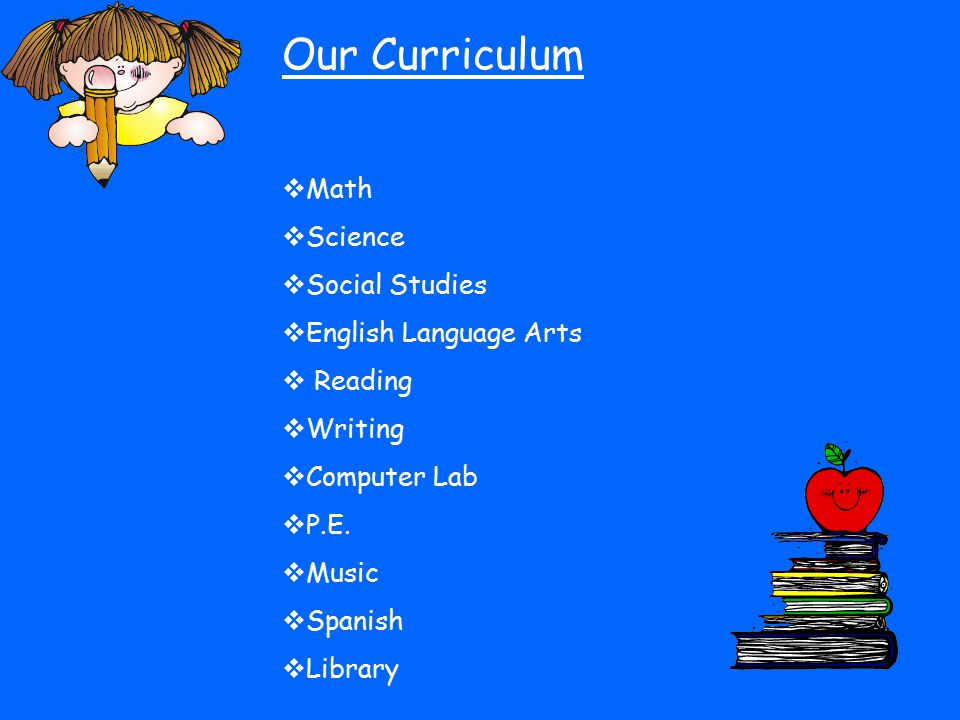 Our Curriculum  Math  Science  Social Studies  English Language Arts  Reading  Writing  Computer Lab  P.E.  Music  Spanish  Library