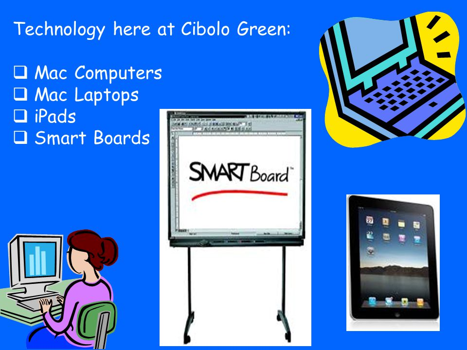 Technology here at Cibolo Green:  Mac Computers  Mac Laptops  iPads  Smart Boards