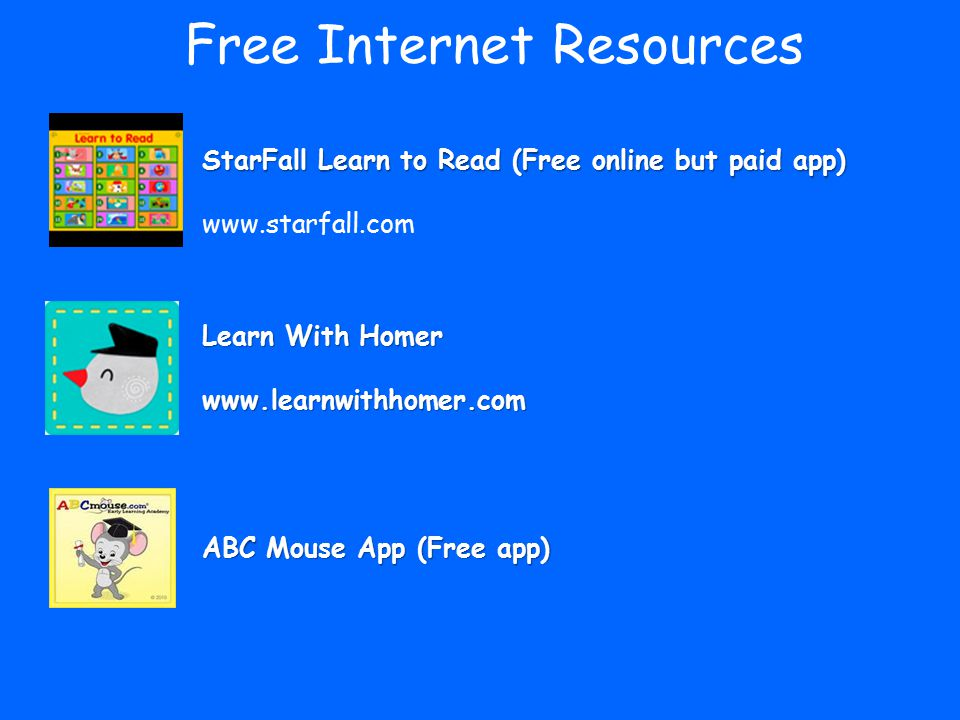Free Internet Resources StarFall Learn to Read (Free online but paid app) www.starfall.com Learn With Homer www.learnwithhomer.com ABC Mouse App (Free