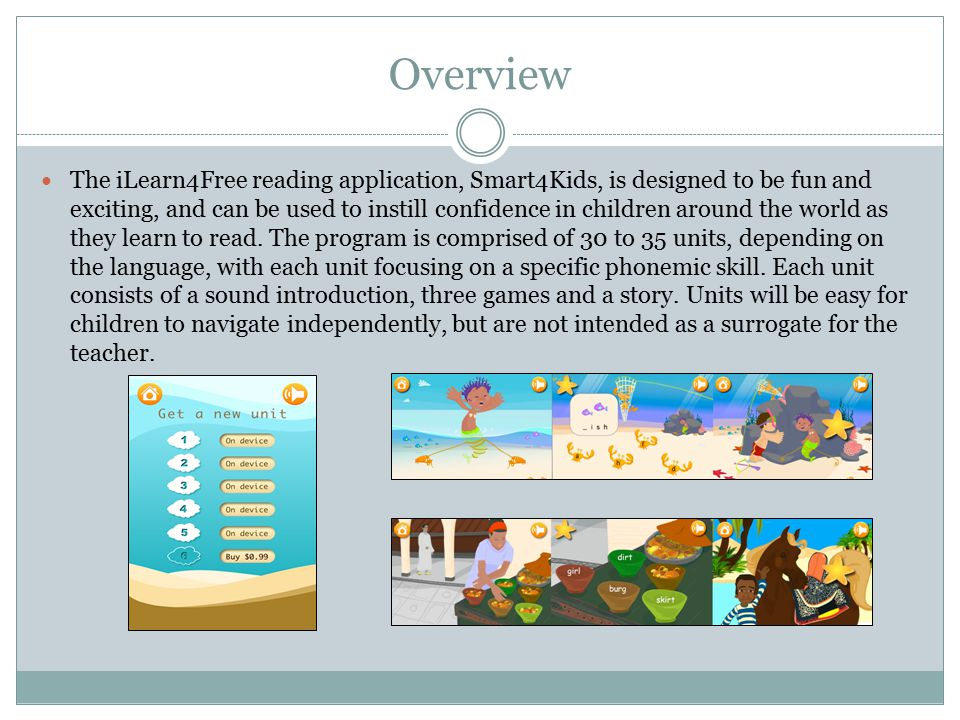 Overview The iLearn4Free reading application, Smart4Kids, is designed to be fun and exciting, and can be used to instill confidence in children around