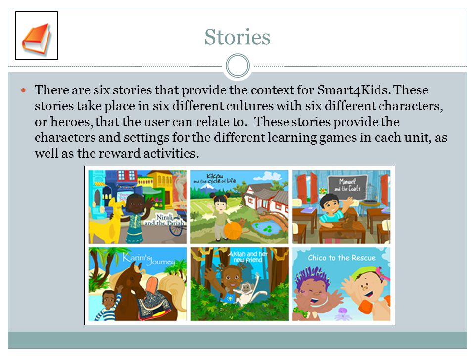 Stories There are six stories that provide the context for Smart4Kids. These stories take place in six different cultures with six different character