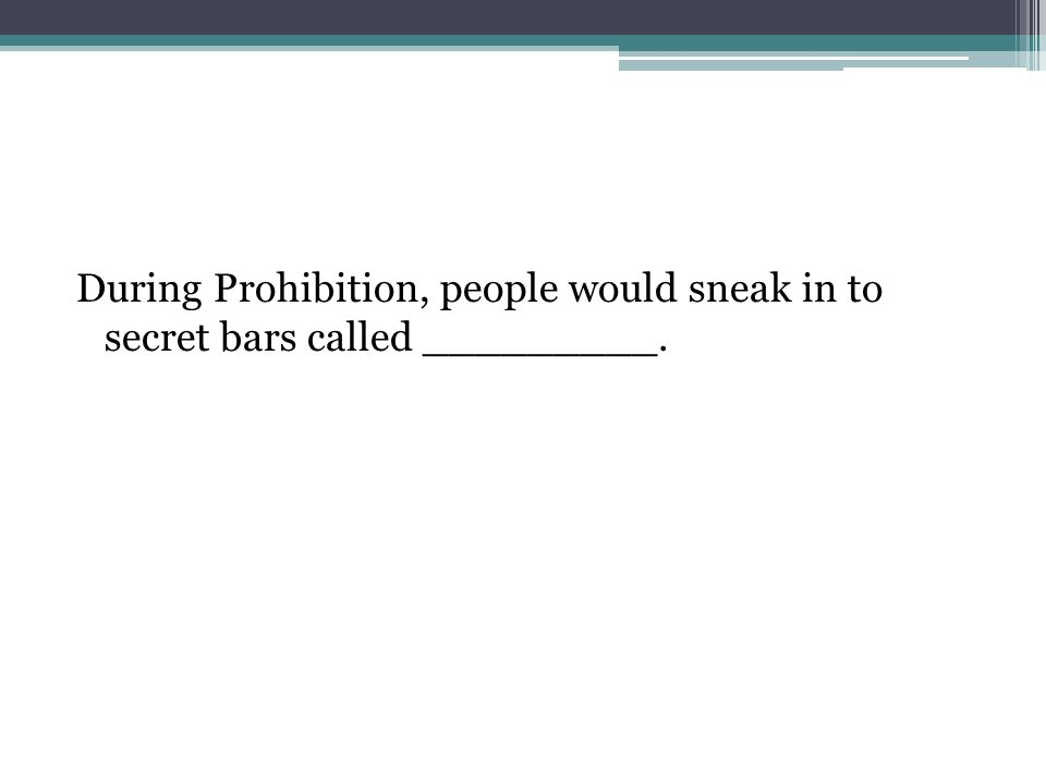During Prohibition, people would sneak in to secret bars called _________.