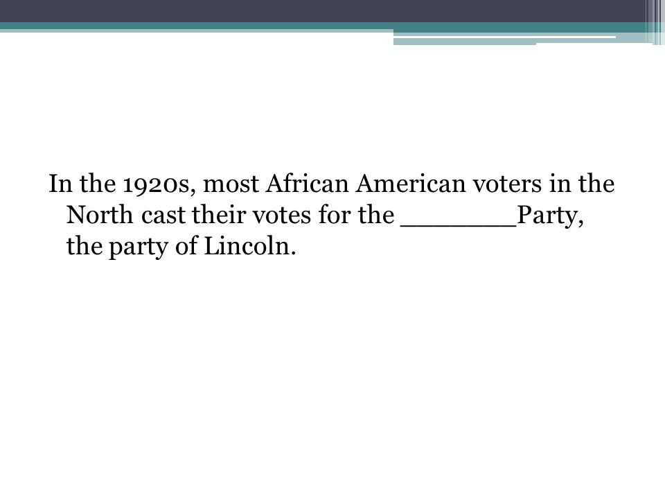 In the 1920s, most African American voters in the North cast their votes for the _______Party, the party of Lincoln.