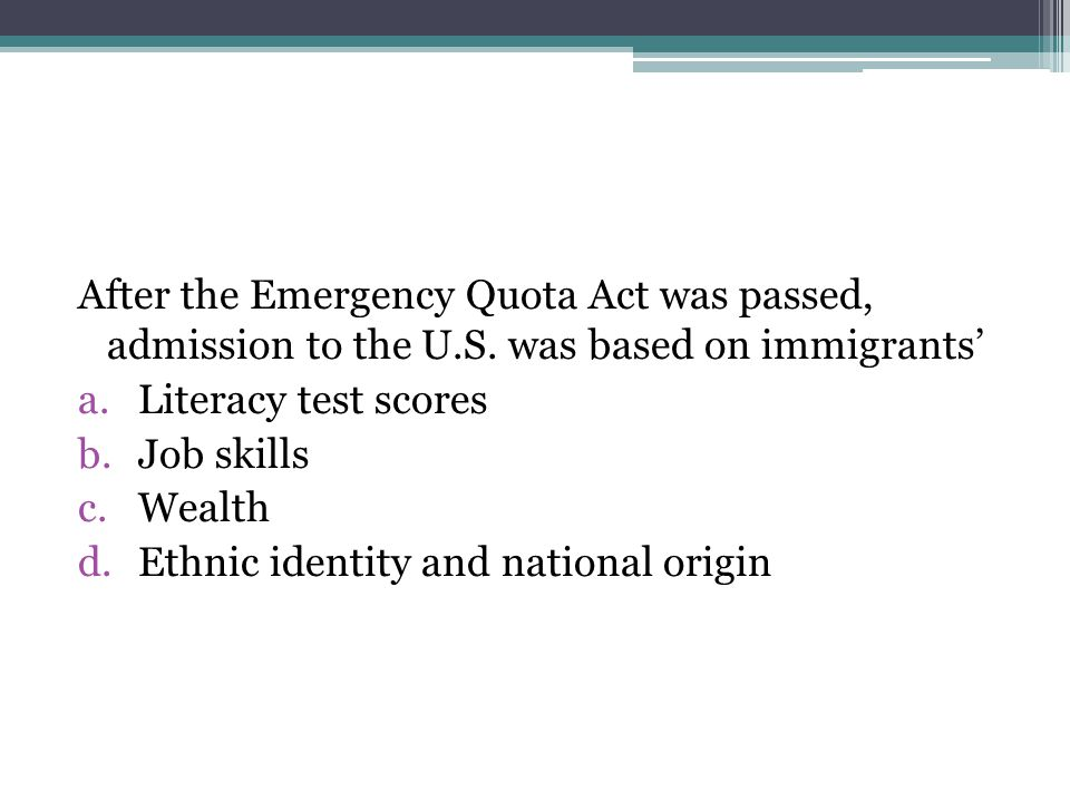 After the Emergency Quota Act was passed, admission to the U.S. was based on immigrants' a.Literacy test scores b.Job skills c.Wealth d.Ethnic identit