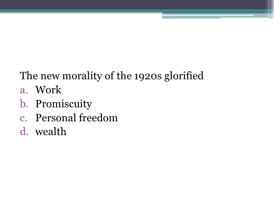 The new morality of the 1920s glorified a.Work b.Promiscuity c.Personal freedom d.wealth