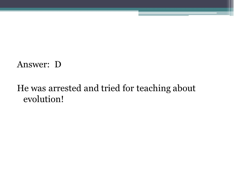 Answer: D He was arrested and tried for teaching about evolution!