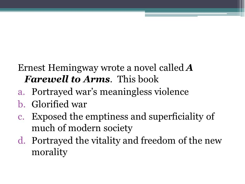 Ernest Hemingway wrote a novel called A Farewell to Arms. This book a.Portrayed war's meaningless violence b.Glorified war c.Exposed the emptiness and