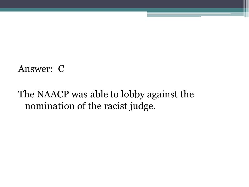 Answer: C The NAACP was able to lobby against the nomination of the racist judge.