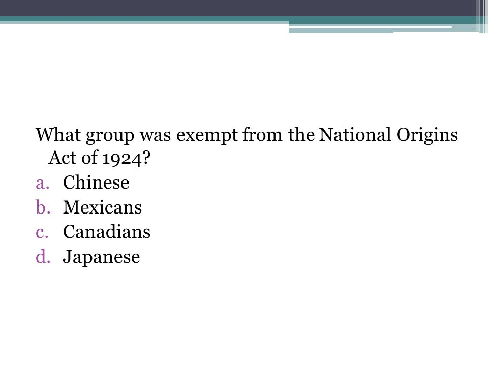 What group was exempt from the National Origins Act of 1924? a.Chinese b.Mexicans c.Canadians d.Japanese