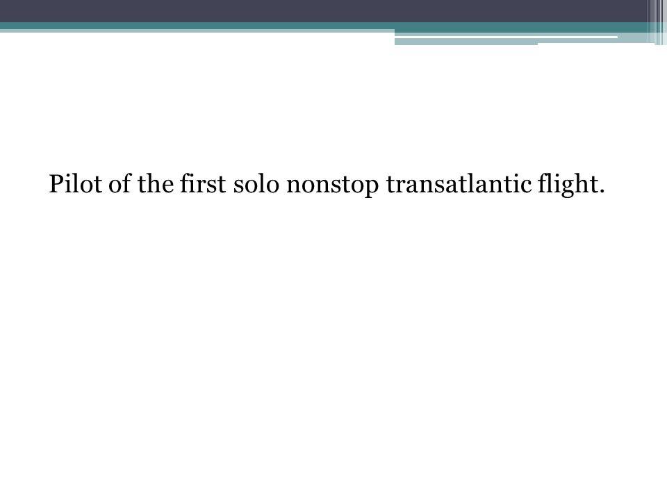 Pilot of the first solo nonstop transatlantic flight.