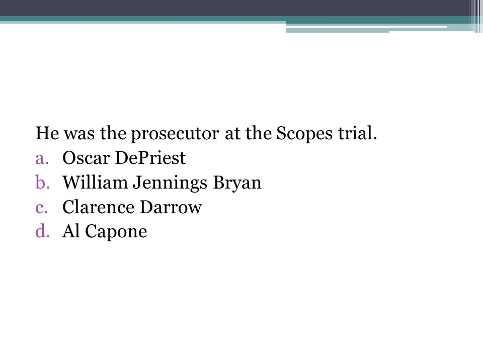 He was the prosecutor at the Scopes trial. a.Oscar DePriest b.William Jennings Bryan c.Clarence Darrow d.Al Capone