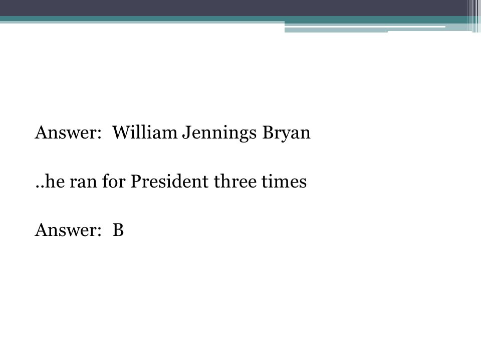 Answer: William Jennings Bryan..he ran for President three times Answer: B