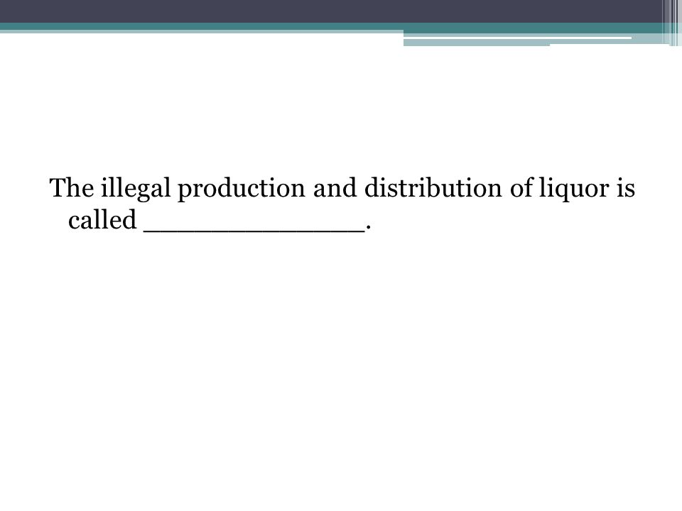 The illegal production and distribution of liquor is called _____________.