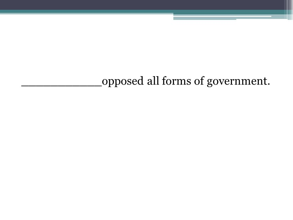 ___________opposed all forms of government.