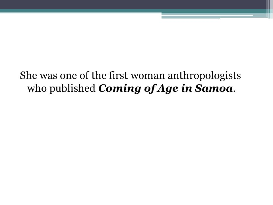 She was one of the first woman anthropologists who published Coming of Age in Samoa.