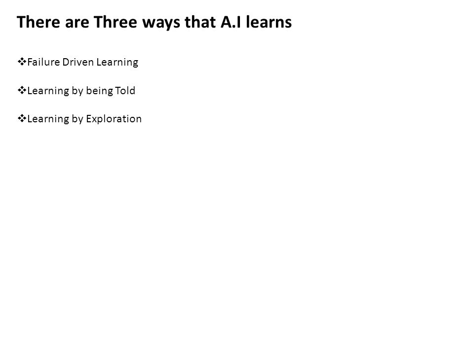 There are Three ways that A.I learns  Failure Driven Learning  Learning by being Told  Learning by Exploration