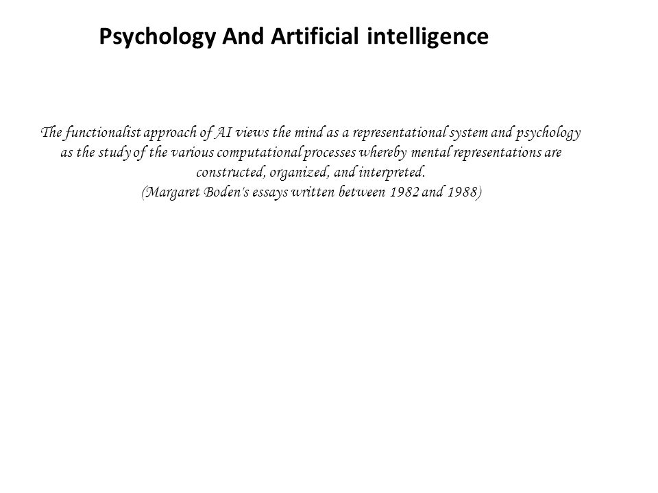 Psychology And Artificial intelligence The functionalist approach of AI views the mind as a representational system and psychology as the study of the various computational processes whereby mental representations are constructed, organized, and interpreted.