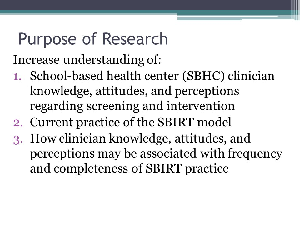 Purpose of Research Increase understanding of: 1.School-based health center (SBHC) clinician knowledge, attitudes, and perceptions regarding screening
