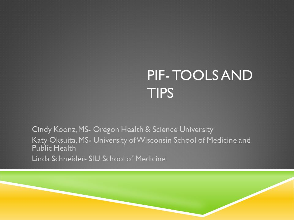 PIF- TOOLS AND TIPS Cindy Koonz, MS- Oregon Health & Science University Katy Oksuita, MS- University of Wisconsin School of Medicine and Public Health Linda Schneider- SIU School of Medicine