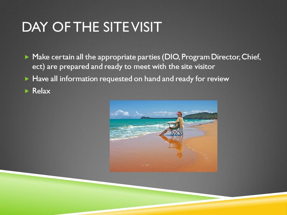 DAY OF THE SITE VISIT  Make certain all the appropriate parties (DIO, Program Director, Chief, ect) are prepared and ready to meet with the site visitor  Have all information requested on hand and ready for review  Relax