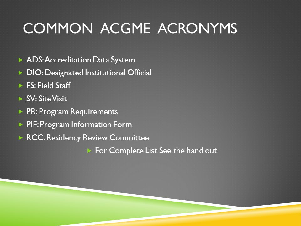 COMMON ACGME ACRONYMS  ADS: Accreditation Data System  DIO: Designated Institutional Official  FS: Field Staff  SV: Site Visit  PR: Program Requirements  PIF: Program Information Form  RCC: Residency Review Committee  For Complete List See the hand out