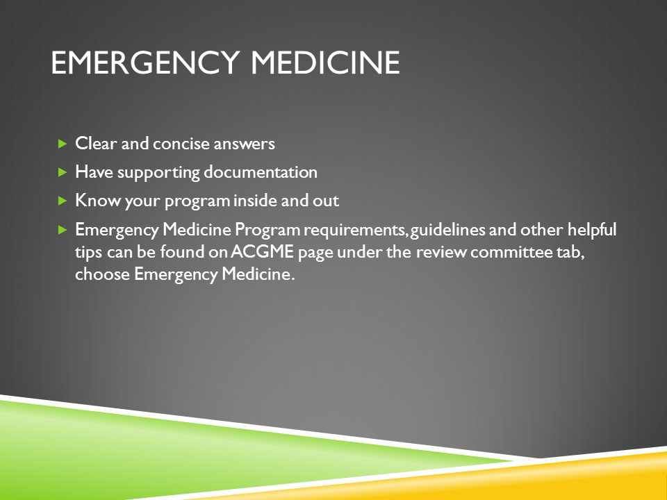 EMERGENCY MEDICINE  Clear and concise answers  Have supporting documentation  Know your program inside and out  Emergency Medicine Program requirements, guidelines and other helpful tips can be found on ACGME page under the review committee tab, choose Emergency Medicine.