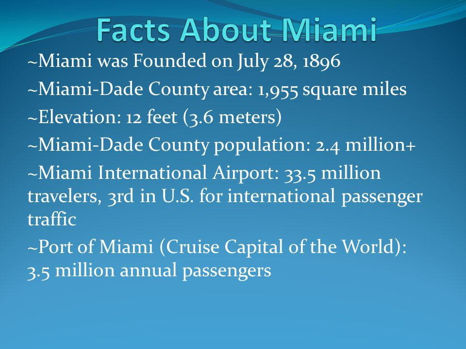 ~Miami was Founded on July 28, 1896 ~Miami-Dade County area: 1,955 square miles ~Elevation: 12 feet (3.6 meters) ~Miami-Dade County population: 2.4 million+ ~Miami International Airport: 33.5 million travelers, 3rd in U.S.