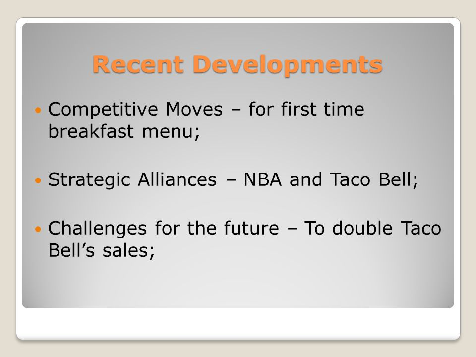 Recent Developments Competitive Moves – for first time breakfast menu; Strategic Alliances – NBA and Taco Bell; Challenges for the future – To double Taco Bell's sales;
