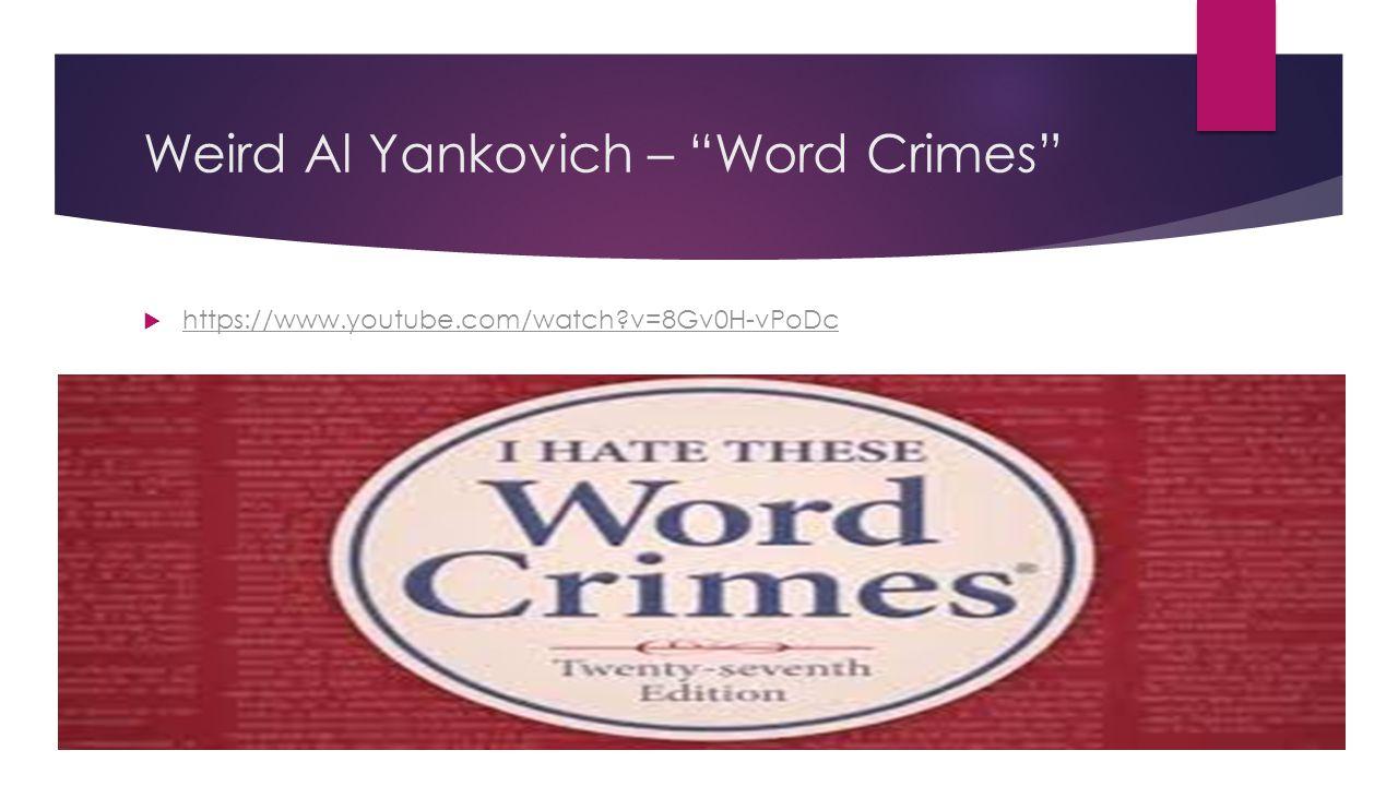 Weird Al Yankovich – Word Crimes  https://www.youtube.com/watch v=8Gv0H-vPoDc https://www.youtube.com/watch v=8Gv0H-vPoDc