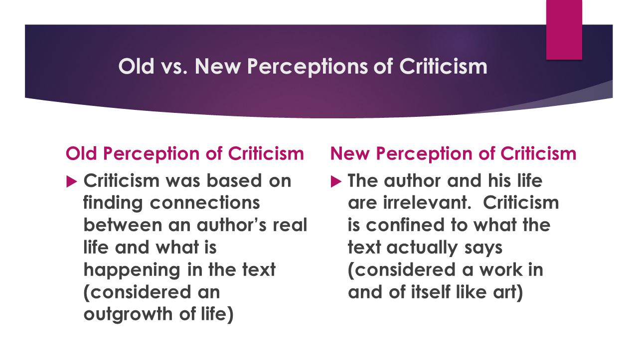 Old vs. New Perceptions of Criticism Old Perception of Criticism  Criticism was based on finding connections between an author's real life and what i