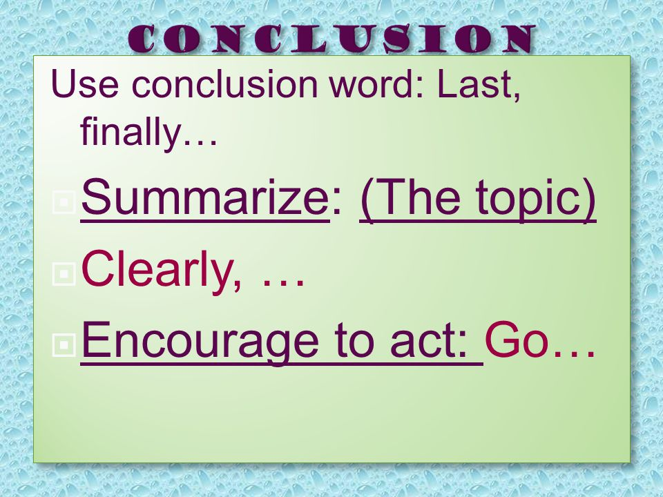 Use conclusion word: Last, finally…  Summarize: (The topic)  Clearly, …  Encourage to act: Go… Use conclusion word: Last, finally… SSummarize: (The topic) CClearly, … EEncourage to act: Go…
