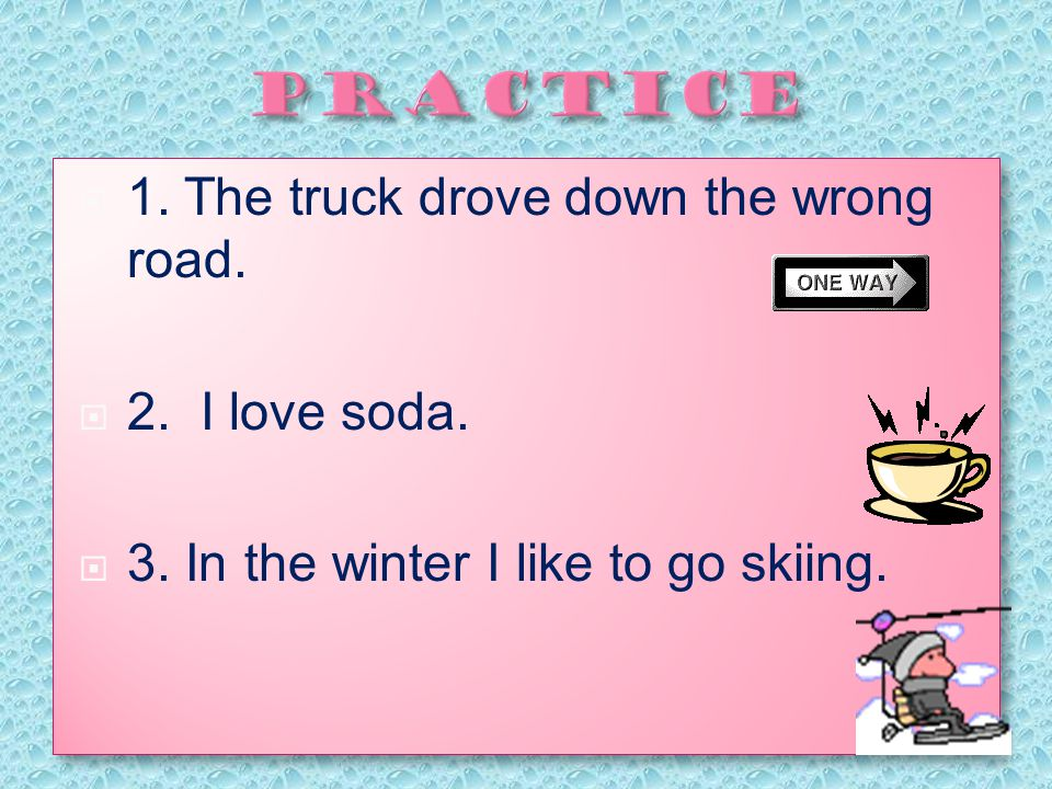  1.The truck drove down the wrong road.  2. I love soda.