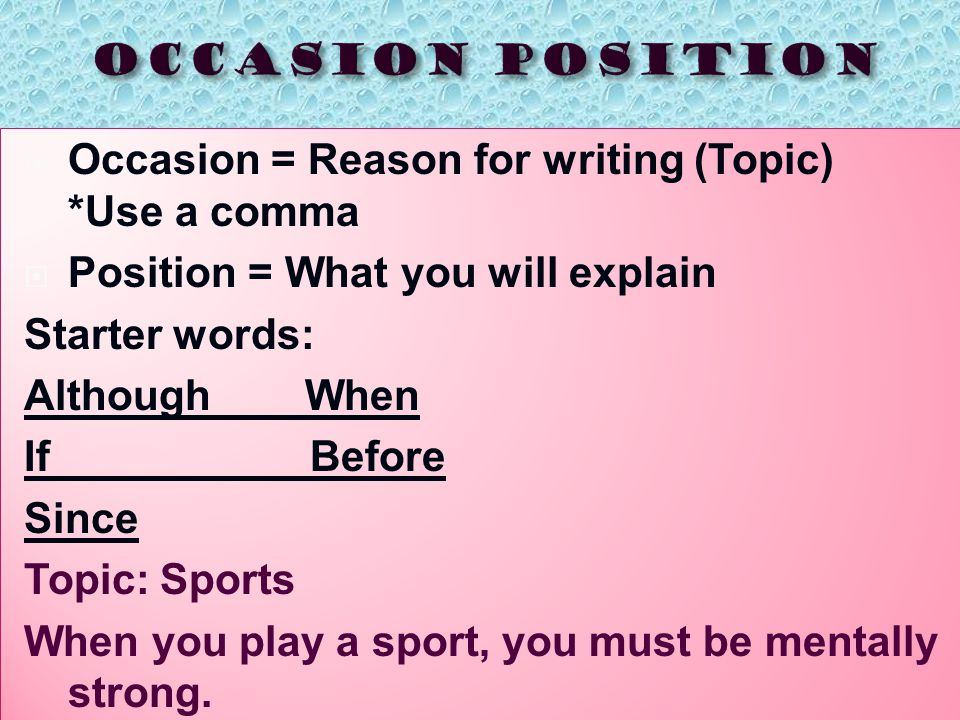  Occasion = Reason for writing (Topic) *Use a comma  Position = What you will explain Starter words: Although When If Before Since Topic: Sports When you play a sport, you must be mentally strong.