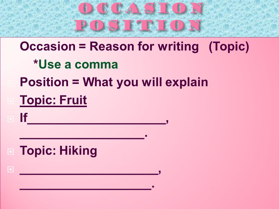  Occasion = Reason for writing (Topic)  *Use a comma  Position = What you will explain  Topic: Fruit  If____________________, __________________.