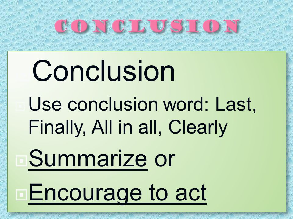  Conclusion  Use conclusion word: Last, Finally, All in all, Clearly  Summarize or  Encourage to act CConclusion UUse conclusion word: Last, Finally, All in all, Clearly SSummarize or EEncourage to act