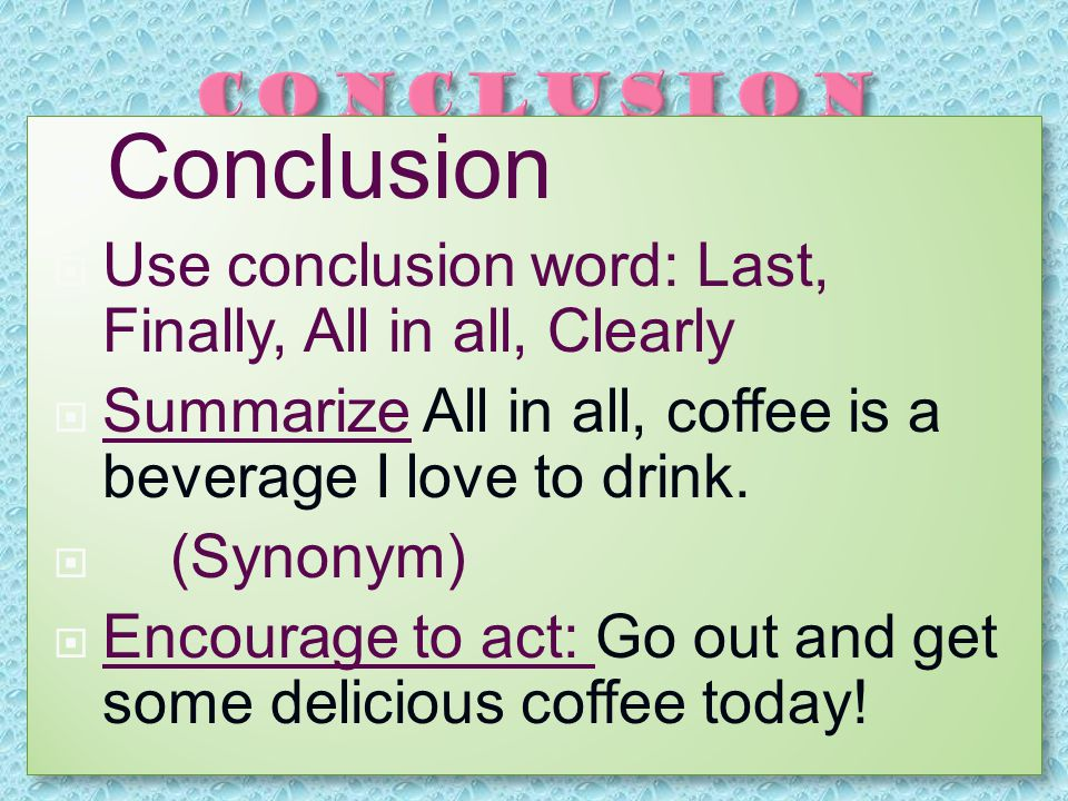  Conclusion  Use conclusion word: Last, Finally, All in all, Clearly  Summarize All in all, coffee is a beverage I love to drink.