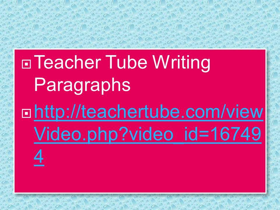  Teacher Tube Writing Paragraphs  http://teachertube.com/view Video.php?video_id=16749 4 http://teachertube.com/view Video.php?video_id=16749 4  Te
