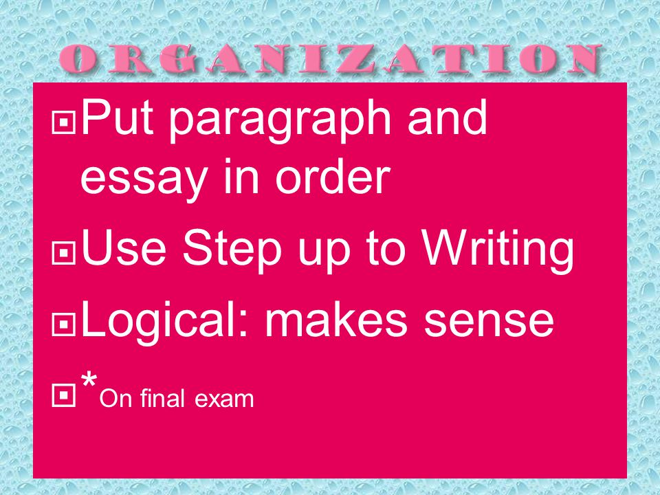 PPut paragraph and essay in order UUse Step up to Writing LLogical: makes sense ** On final exam