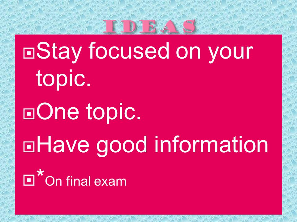  Stay focused on your topic.  One topic.  Have good information  * On final exam