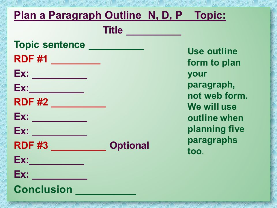 Plan a Paragraph Outline N, D, P Topic: Title __________ Topic sentence __________ RDF #1 _________ Ex: __________ RDF #2 __________ Ex: __________ RDF #3 __________ Optional Ex:__________ Conclusion __________ Plan a Paragraph Outline N, D, P Topic: Title __________ Topic sentence __________ RDF #1 _________ Ex: __________ RDF #2 __________ Ex: __________ RDF #3 __________ Optional Ex:__________ Conclusion __________ Use outline form to plan your paragraph, not web form.