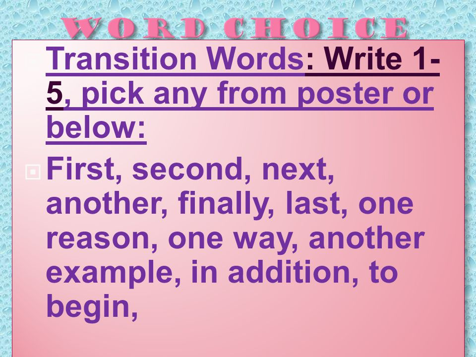  Transition Words: Write 1- 5, pick any from poster or below:  First, second, next, another, finally, last, one reason, one way, another example, in addition, to begin,  Transition Words: Write 1- 5, pick any from poster or below:  First, second, next, another, finally, last, one reason, one way, another example, in addition, to begin,