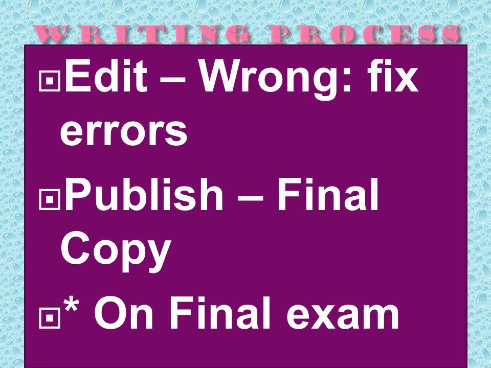  Edit – Wrong: fix errors  Publish – Final Copy  * On Final exam
