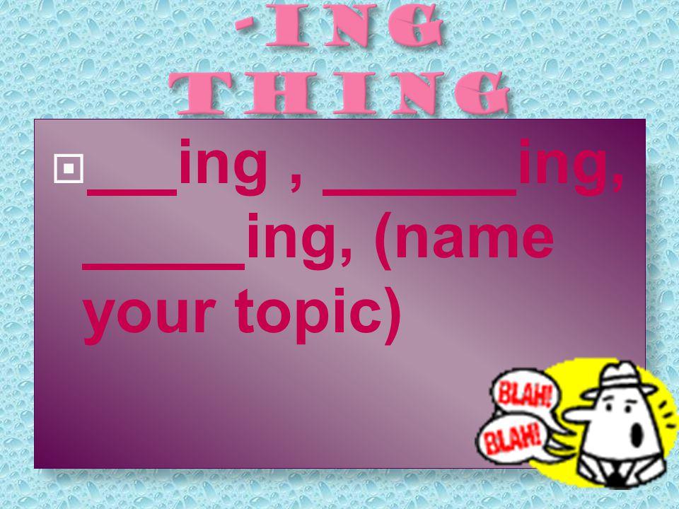 iing,ing, ing, (name your topic)