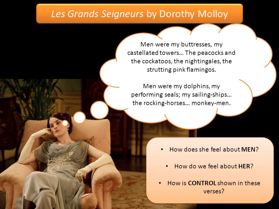 Les Grands Seigneurs by Dorothy Molloy Men were my buttresses, my castellated towers… The peacocks and the cockatoos, the nightingales, the strutting